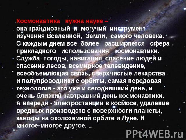 Космонавтика нужна науке – она грандиозный и могучий инструмент изучения Вселенной, Земли, самого человека. С каждым днем все более расширяется сфера прикладного использования космонавтики. Служба погоды, навигация, спасение людей и спасение лесов, …