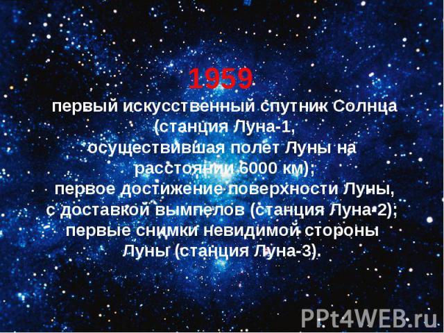1959 первый искусственный спутник Солнца (станция Луна-1,осуществившая полет Луны на расстоянии 6000 км); первое достижение поверхности Луны, с доставкой вымпелов (станция Луна-2); первые снимки невидимой стороны Луны (станция Луна-3).