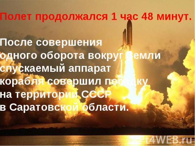 Полет продолжался 1 час 48 минут. После совершения одного оборота вокруг Земли спускаемый аппарат корабля совершил посадку на территории СССР в Саратовской области.