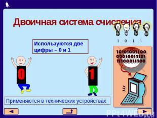 Двоичная система счисленияИспользуются две цифры – 0 и 1Применяются в технически