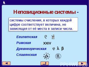 Непозиционные системы -системы счисления, в которых каждой цифре соответствует в