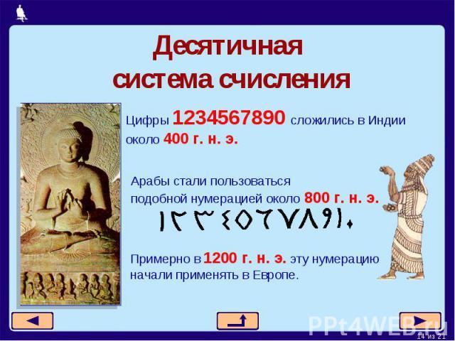Десятичная система счисленияЦифры 1234567890 сложились в Индии около 400 г. н. э.Арабы стали пользоваться подобной нумерацией около 800 г. н. э.Примерно в 1200 г. н. э. эту нумерациюначали применять в Европе.