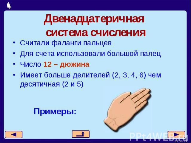 Двенадцатеричная система счисленияСчитали фаланги пальцевДля счета использовали большой палецЧисло 12 – дюжинаИмеет больше делителей (2, 3, 4, 6) чем десятичная (2 и 5)