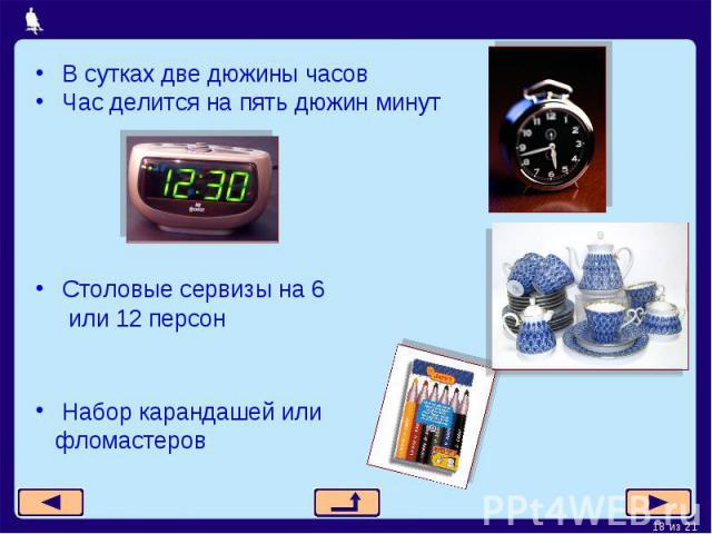 В сутках две дюжины часовЧас делится на пять дюжин минутСтоловые сервизы на 6 или 12 персонНабор карандашей или фломастеров