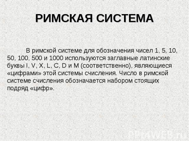РИМСКАЯ СИСТЕМАВ римской системе для обозначения чисел 1, 5, 10, 50, 100, 500 и 1000 используются заглавные латинские буквы I, V, X, L, C, D и M (соответственно), являющиеся «цифрами» этой системы счисления. Число в римской системе счисления обознач…