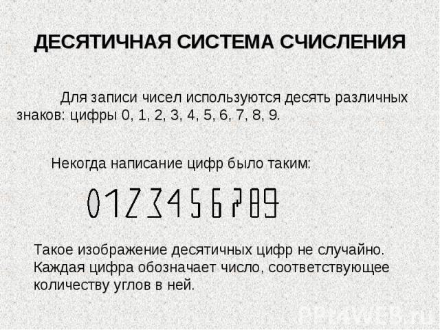 ДЕСЯТИЧНАЯ СИСТЕМА СЧИСЛЕНИЯДля записи чисел используются десять различных знаков: цифры 0, 1, 2, 3, 4, 5, 6, 7, 8, 9.Некогда написание цифр было таким:Такое изображение десятичных цифр не случайно. Каждая цифра обозначает число, соответствующее кол…