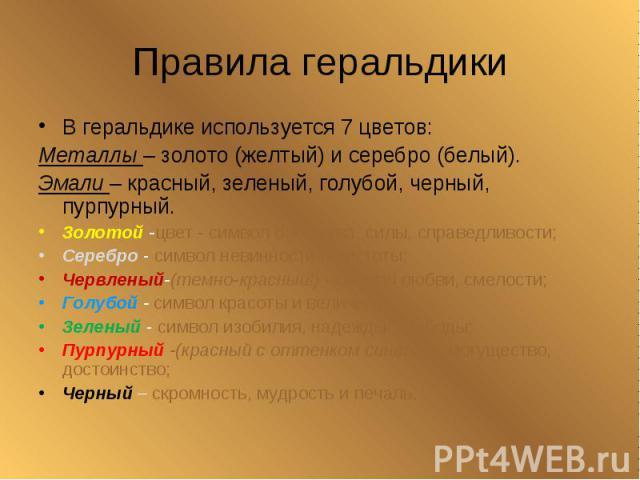 Правила геральдикиВ геральдике используется 7 цветов: Металлы – золото (желтый) и серебро (белый). Эмали – красный, зеленый, голубой, черный, пурпурный.Золотой -цвет - символ богатства, силы, справедливости;Серебро - символ невинности и чистоты;Черв…