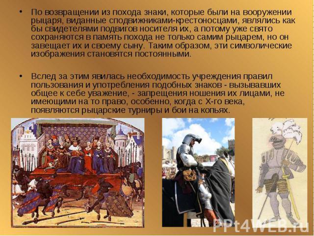 По возвращении из похода знаки, которые были на вооружении рыцаря, виданные сподвижниками-крестоносцами, являлись как бы свидетелями подвигов носителя их, а потому уже свято сохраняются в память похода не только самим рыцарем, но он завещает их и св…