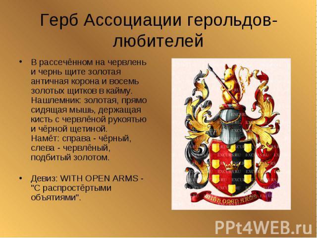 Герб Ассоциации герольдов-любителейВ рассечённом на червлень и чернь щите золотая античная корона и восемь золотых щитков в кайму.Нашлемник: золотая, прямо сидящая мышь, держащая кисть с червлёной рукоятью и чёрной щетиной. Намёт: справа - чёрный, с…
