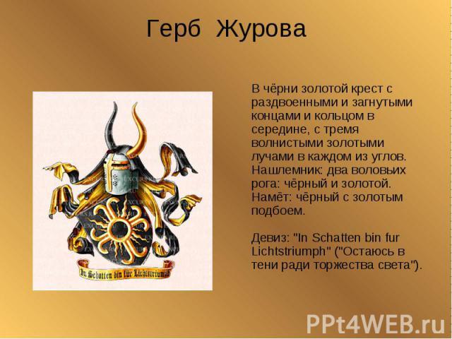 Герб Журова В чёрни золотой крест с раздвоенными и загнутыми концами и кольцом в середине, с тремя волнистыми золотыми лучами в каждом из углов.Нашлемник: два воловьих рога: чёрный и золотой.Намёт: чёрный с золотым подбоем. Девиз: