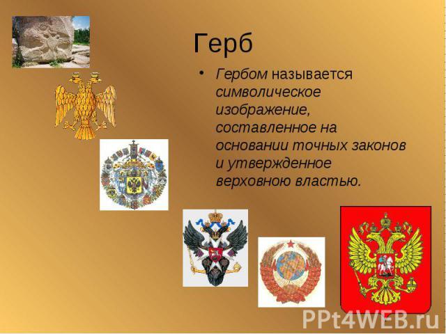 ГербГербом называется символическое изображение, составленное на основании точных законов и утвержденное верховною властью.