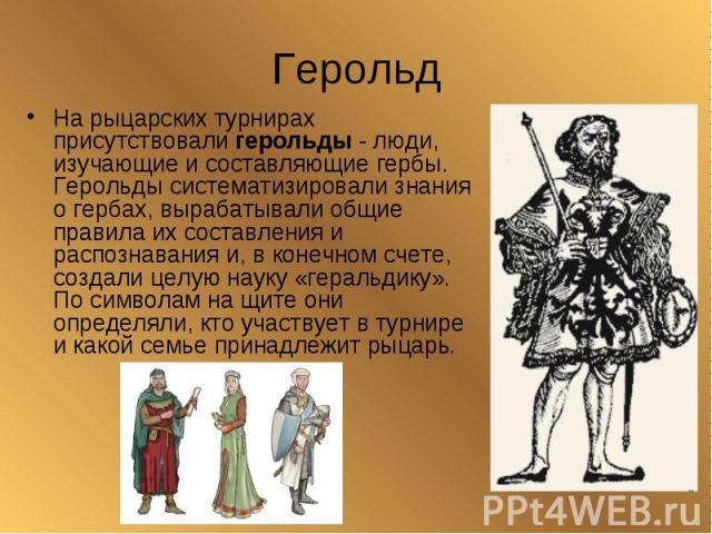 ГерольдНа рыцарских турнирах присутствовали герольды - люди, изучающие и составляющие гербы. Герольды систематизировали знания о гербах, вырабатывали общие правила их составления и распознавания и, в конечном счете, создали целую науку «геральдику».…