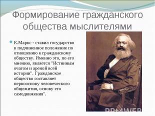 Формирование гражданского общества мыслителями К.Маркс - ставил государство в по