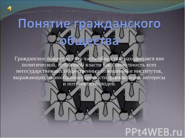 Понятие гражданского общества Гражданское общество - это часть общества, находящаяся вне политической, публичной власти как совокупность всех негосударственных общественных отношений и институтов, выражающих разнообразные ценности цивилизации, интер…