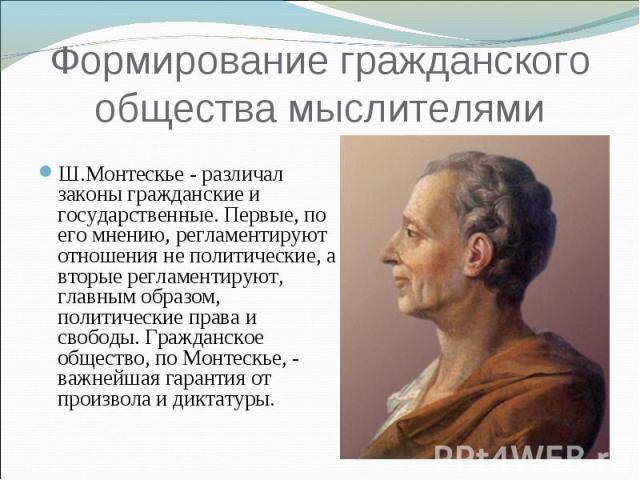 Формирование гражданского общества мыслителям и Ш.Монтескье - различал законы гражданские и государственные. Первые, по его мнению, регламентируют отношения не политические, а вторые регламентируют, главным образом, политические права и свободы. Гра…