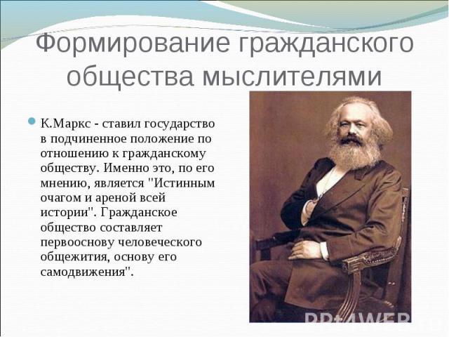 Формирование гражданского общества мыслителями К.Маркс - ставил государство в подчиненное положение по отношению к гражданскому обществу. Именно это, по его мнению, является