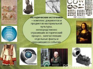 Исторические источники – комплекс документов и предметов материальной культуры,
