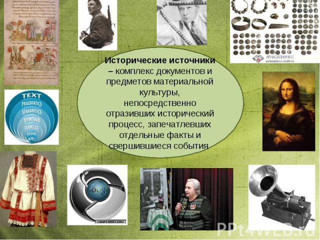 Исторические источники – комплекс документов и предметов материальной культуры, непосредственно отразивших исторический процесс, запечатлевших отдельные факты и свершившиеся события