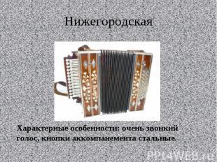НижегородскаяХарактерные особенности: очень звонкий голос, кнопки аккомпанемента