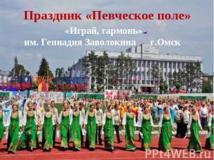 Праздник «Певческое поле» «Играй, гармонь» им. Геннадия Заволокина г.Омск