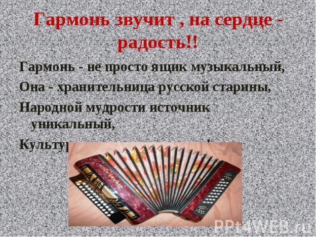 Гармонь звучит , на сердце - радость!! Гармонь - не просто ящик музыкальный,Она - хранительница русской старины,Народной мудрости источник уникальный,Культурное наследие страны!