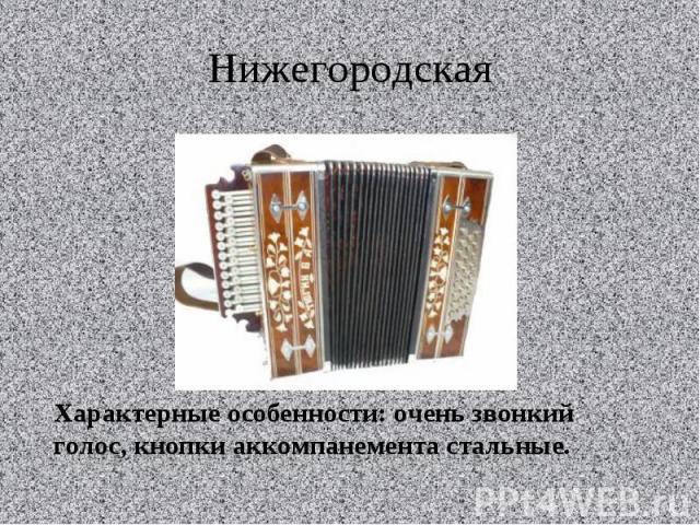 НижегородскаяХарактерные особенности: очень звонкий голос, кнопки аккомпанемента стальные.