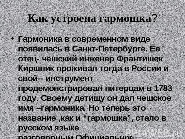 Как устроена гармошка?Гармоника в современном виде появилась в Санкт-Петербурге. Ее отец- чешский инженер Франтишек Киршник проживал тогда в России и свой-- инструмент продемонстрировал питерцам в 1783 году. Своему детищу он дал чешское имя –гармони…