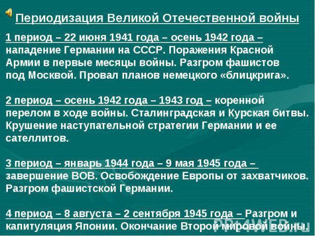 Периодизация Великой Отечественной войны1 период – 22 июня 1941 года – осень 1942 года – нападение Германии на СССР. Поражения Красной Армии в первые месяцы войны. Разгром фашистов под Москвой. Провал планов немецкого «блицкрига». 2 период – осень 1…