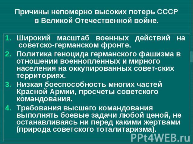 Причины непомерно высоких потерь СССР в Великой Отечественной войне.Широкий масштаб военных действий на советско-германском фронте.Политика геноцида германского фашизма в отношении военнопленных и мирного населения на оккупированных советских террит…