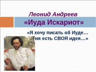 Леонид Андреев «Иуда Искариот» «Я хочу писать об Иуде… у меня есть СВОЯ идея…»