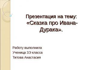 Презентация на тему: «Сказка про Ивана-Дурака». Работу выполнила Ученица 3 Э кла