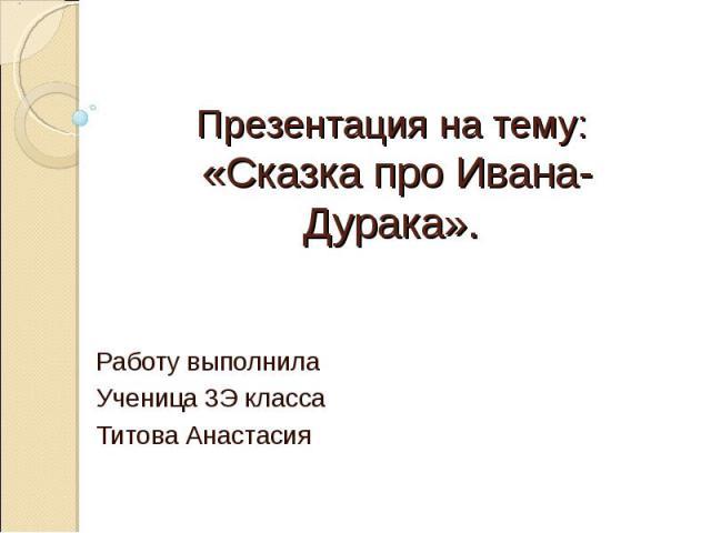 Презентация на тему: «Сказка про Ивана-Дурака». Работу выполнила Ученица 3 Э класса Титова Анастасия