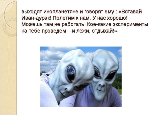 выходят инопланетяне и говорят ему : «Вставай Иван-дурак! Полетим к нам. У нас хорошо! Можешь там не работать! Кое-какие эксперименты на тебе проведем – и лежи, отдыхай!»