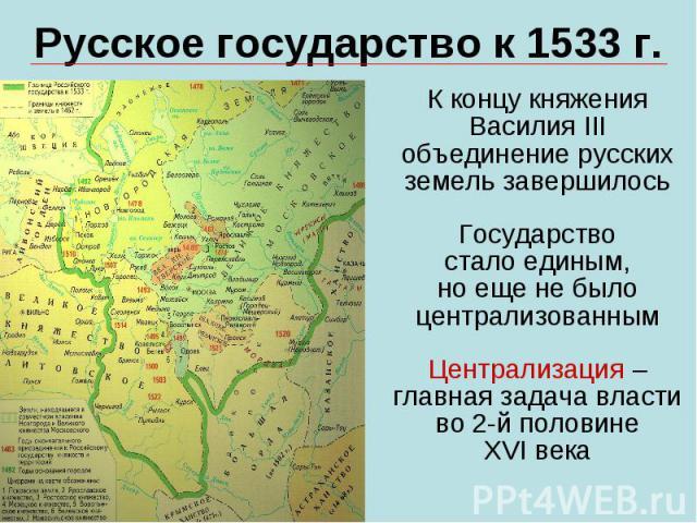 Русское государство к 1533 г.К концу княжения Василия III объединение русских земель завершилосьГосударствостало единым,но еще не было централизованнымЦентрализация – главная задача власти во 2-й половинеXVI века