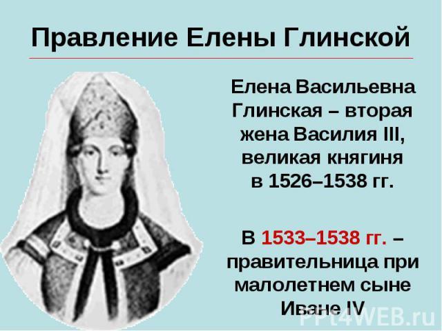 Правление Елены ГлинскойЕлена Васильевна Глинская – вторая жена Василия III, великая княгиняв 1526–1538 гг.В 1533–1538 гг. – правительница при малолетнем сынеИване IV