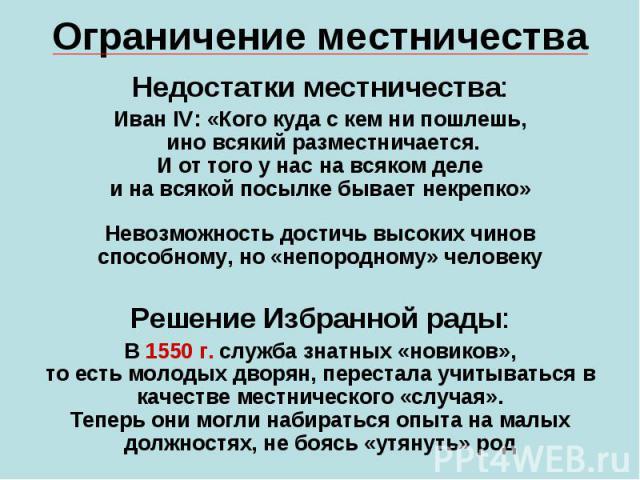 Ограничение местничестваНедостатки местничества:Иван IV: «Кого куда с кем ни пошлешь, ино всякий разместничается.И от того у нас на всяком делеи на всякой посылке бывает некрепко»Невозможность достичь высоких чиновспособному, но «непородному» челове…