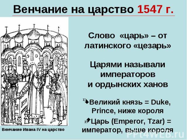 Венчание на царство 1547 г.Слово «царь» – от латинского «цезарь»Царями называлиимператорови ордынских хановВеликий князь = Duke, Prince, ниже короляЦарь (Emperor, Tzar) = император, выше короля