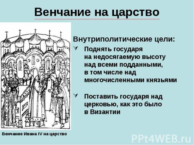 Венчание на царствоВнутриполитические цели:Поднять государяна недосягаемую высотунад всеми подданными,в том числе над многочисленными князьямиПоставить государя над церковью, как это былов Византии