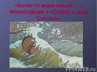 «Бочка по морю плывёт…»Иллюстрация к «Сказке о царе Салтане»