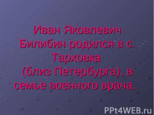 Иван Яковлевич Билибин родился в с. Тарховка (близ Петербурга), в семье военного