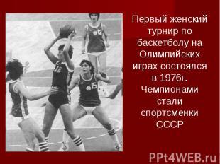 Первый женский турнир по баскетболу на Олимпийских играх состоялся в 1976г. Чемп