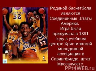 Родиной баскетбола являются Соединенные Штаты Америки. Игра была придумана в 189
