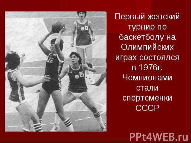 Первый женский турнир по баскетболу на Олимпийских играх состоялся в 1976г. Чемпионами стали спортсменки СССР