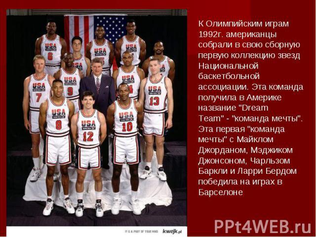 К Олимпийским играм 1992г. американцы собрали в свою сборную первую коллекцию звезд Национальной баскетбольной ассоциации. Эта команда получила в Америке название