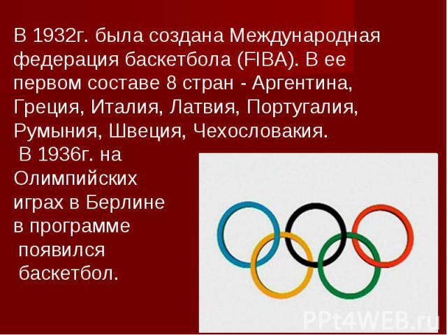 В 1932г. была создана Международная федерация баскетбола (FIBA). В ее первом составе 8 стран - Аргентина, Греция, Италия, Латвия, Португалия, Румыния, Швеция, Чехословакия. В 1936г. на Олимпийских играх в Берлине в программе появился баскетбол.