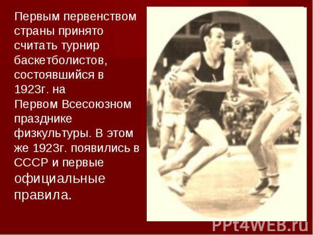 Первым первенством страны принято считать турнир баскетболистов, состоявшийся в 1923г. на Первом Всесоюзном празднике физкультуры. В этом же 1923г. появились в СССР и первые официальные правила.