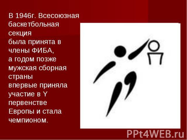 В 1946г. Всесоюзная баскетбольная секциябыла принята в члены ФИБА, а годом позже мужская сборная странывпервые приняла участие в Y первенствеЕвропы и сталачемпионом.