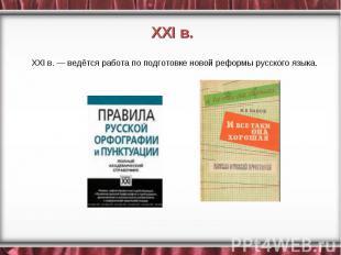 XXI в. — ведётся работа по подготовке новой реформы русского языка.