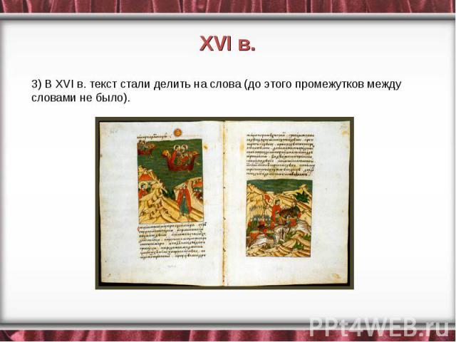 3) В XVI в. текст стали делить на слова (до этого промежутков между словами не было).