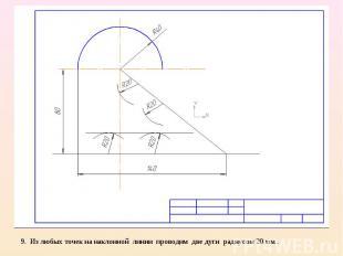 9. Из любых точек на наклонной линии проводим две дуги радиусом 20 мм .